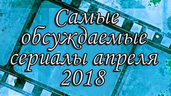 Самые обсуждаемые турецкие сериалы 2018 апрель