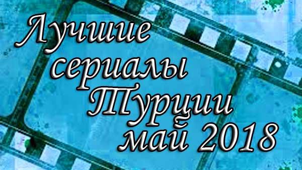 20 лучших турецких сериалов за май 2018