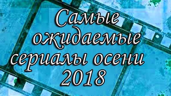 Ожидаемые сериалы Турции и дата их выхода в осеннем сезоне 2018 года