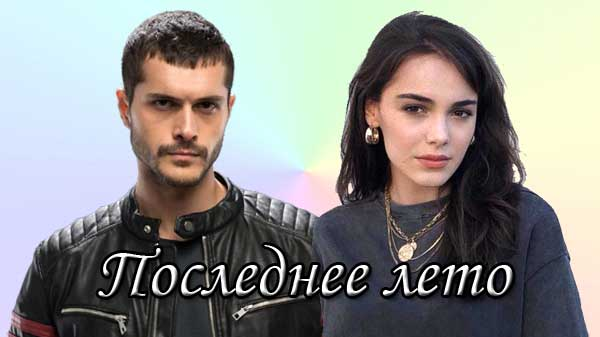 Турецкий сериал Последнее лето / Son Yaz (2020)